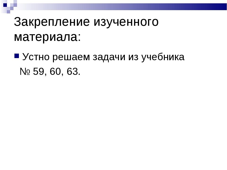 Закрепление изученного материала: Устно решаем задачи из учебника № 59, 60, 63.