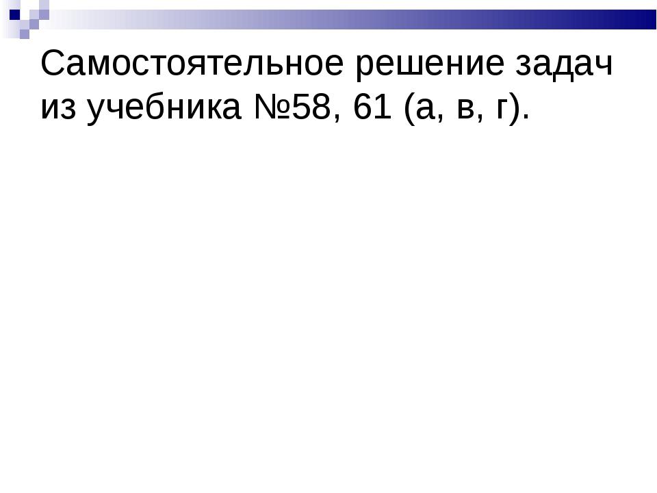 Самостоятельное решение задач из учебника №58, 61 (а, в, г).