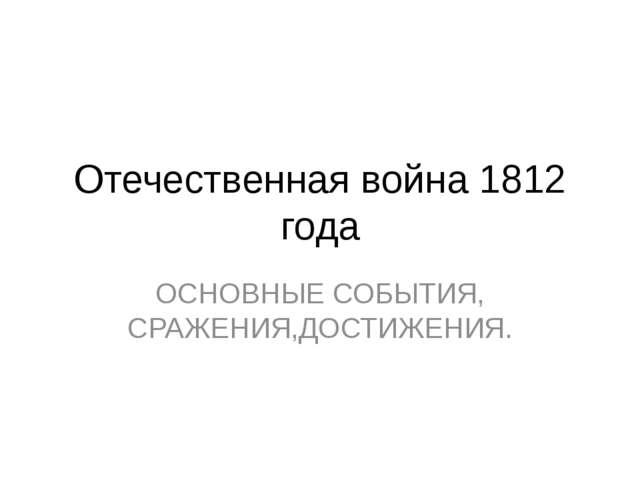 Отечественная война 1812 года ОСНОВНЫЕ СОБЫТИЯ, СРАЖЕНИЯ,ДОСТИЖЕНИЯ.
