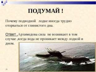 ПОДУМАЙ ! Почему подводной лодке иногда трудно оторваться от глинистого дна.