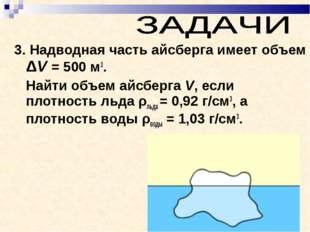 3. Надводная часть айсберга имеет объем ΔV = 500м3. Найти объем айсберга V,