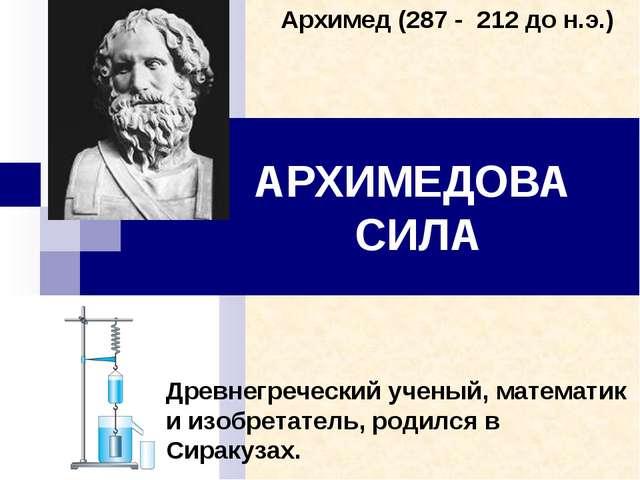 АРХИМЕДОВА СИЛА Древнегреческий ученый, математик и изобретатель, родился в С...
