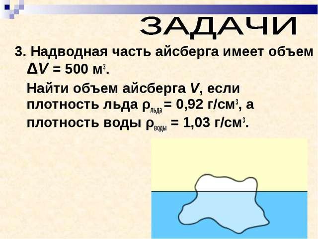 3. Надводная часть айсберга имеет объем ΔV = 500м3. Найти объем айсберга V,...