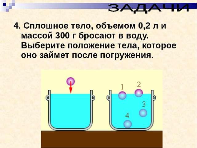 4. Сплошное тело, объемом 0,2л и массой 300г бросают в воду. Выберите полож...