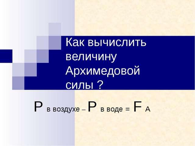 Как вычислить величину Архимедовой силы ? Р в воздухе – Р в воде = F A