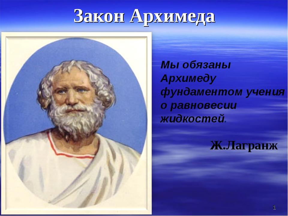 Закон Архимеда * Мы обязаны Архимеду фундаментом учения о равновесии жидкосте...