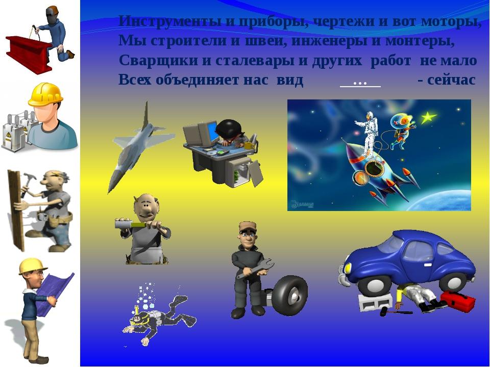 Инструменты и приборы, чертежи и вот моторы, Мы строители и швеи, инженеры и...