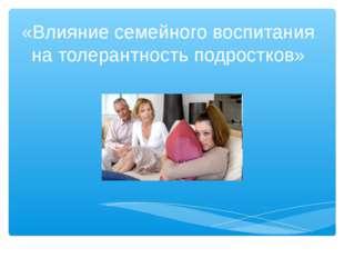 «Влияние семейного воспитания на толерантность подростков»
