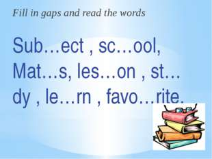 Fill in gaps and read the words Sub…ect , sc…ool, Mat…s, les…on , st…dy , le…