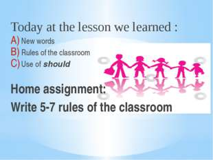 Today at the lesson we learned : New words Rules of the classroom Use of shou