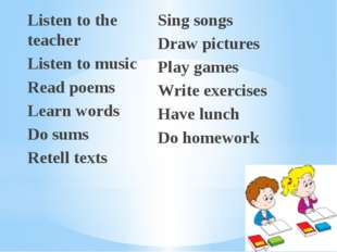 Listen to the teacher Listen to music Read poems Learn words Do sums Retell t