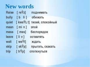 New words Raise  [ˈreɪz] поднимать bully [ˈbʊliː] обижать quiet [ˈkwaɪət]