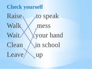Check yourself Raise to speak Walk mess Wait your hand Clean in school Leave up