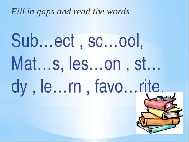 Fill in gaps and read the words Sub…ect , sc…ool, Mat…s, les…on , st…dy , le…...