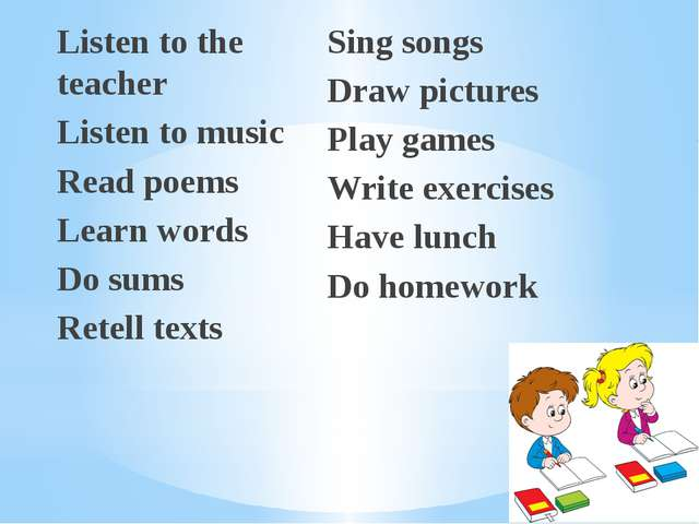 Listen to the teacher Listen to music Read poems Learn words Do sums Retell t...