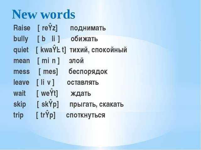 New words Raise  [ˈreɪz] поднимать bully [ˈbʊliː] обижать quiet [ˈkwaɪət]...