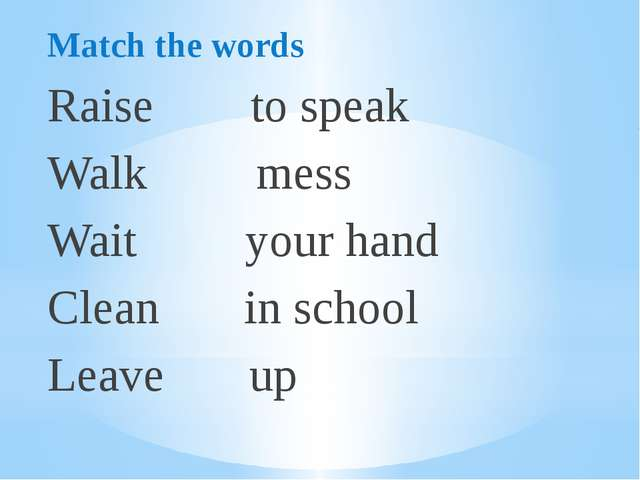 Match the words Raise to speak Walk mess Wait your hand Clean in school Leave...