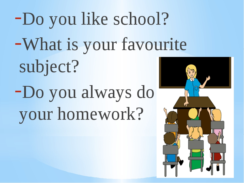 Do you like school? What is your favourite subject? Do you always do нщгк you...
