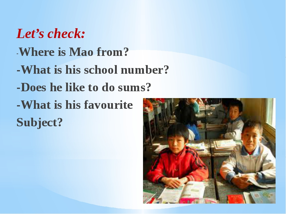 Let's check: -Where is Mao from? -What is his school number? -Does he like to...