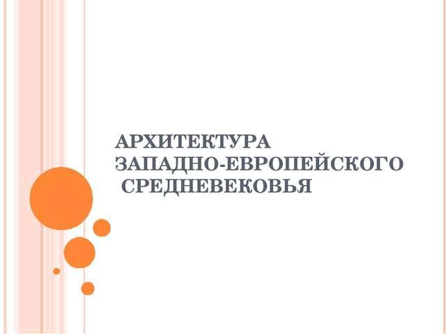 АРХИТЕКТУРА ЗАПАДНО-ЕВРОПЕЙСКОГО СРЕДНЕВЕКОВЬЯ