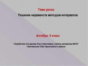 Тема урока: Решение неравенств методом интервалов Разработала: Богданова Ольг