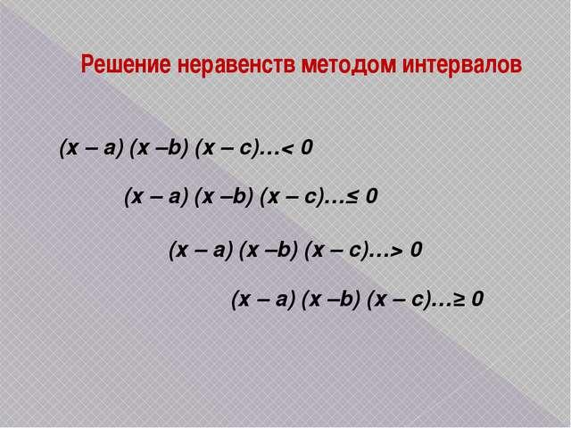 Решение неравенств методом интервалов (х – a) (х –b) (х – с)…< 0 (х – a) (х –...
