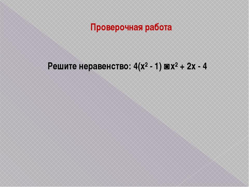 Проверочная работа Решите неравенство: 4(х² - 1) ˃ х² + 2х - 4