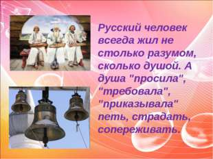 """Русский человек всегда жил не столько разумом, сколько душой. А душа """"просила"""