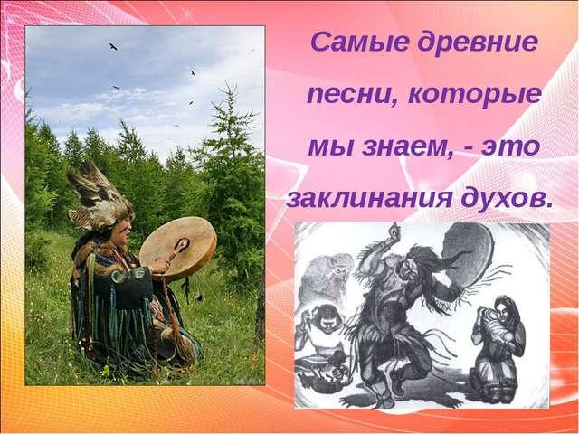 Самые древние песни, которые мы знаем, - это заклинания духов.