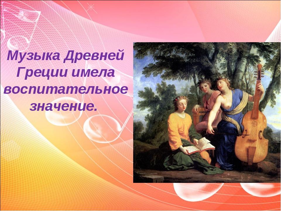 Музыка Древней Греции имела воспитательное значение.