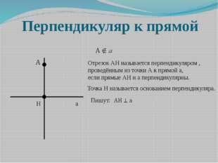 Перпендикуляр к прямой H а Отрезок АН называется перпендикуляром , проведённы