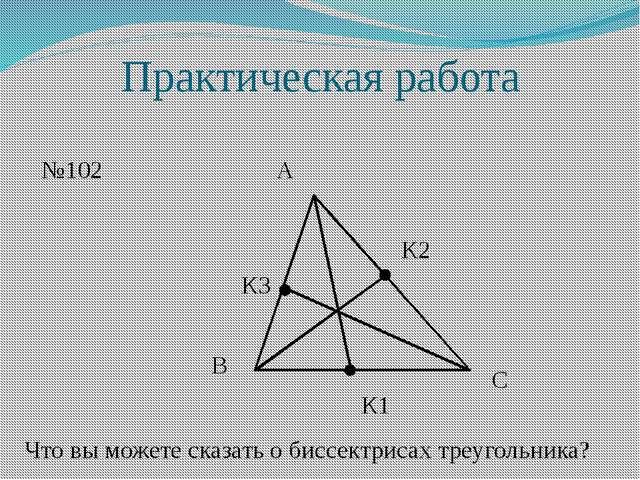 Практическая работа №102 А В С К1 К2 К3 Что вы можете сказать о биссектрисах...