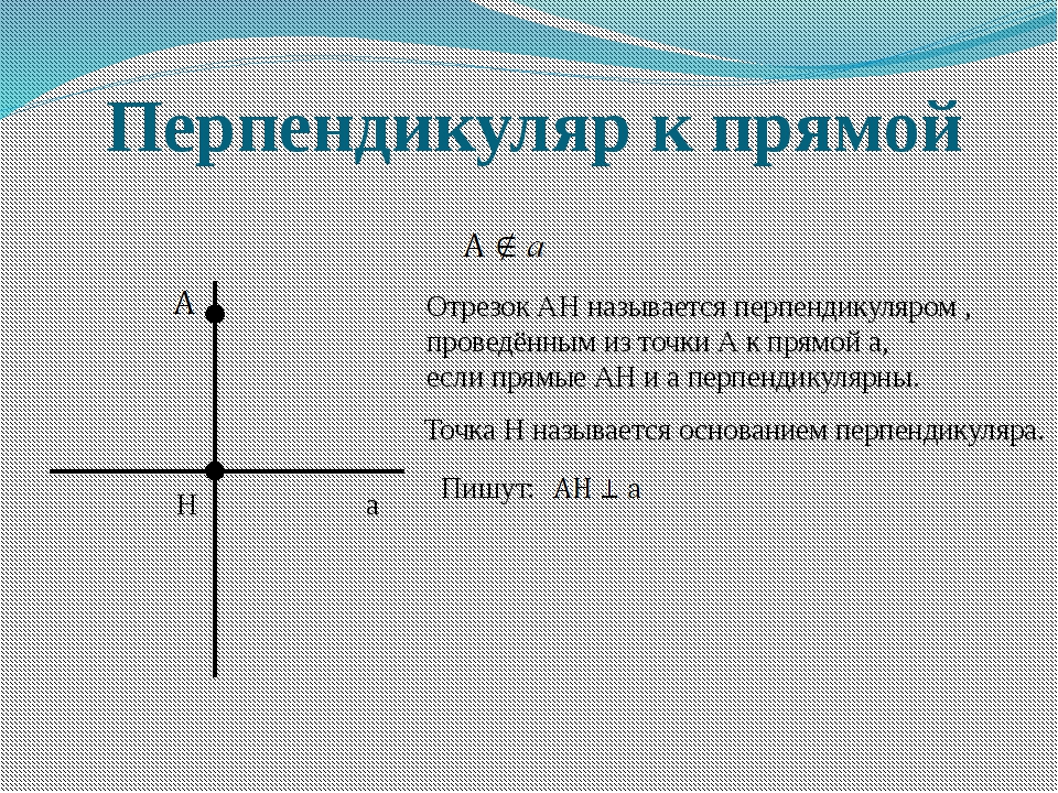 Перпендикуляр к прямой H а Отрезок АН называется перпендикуляром , проведённы...