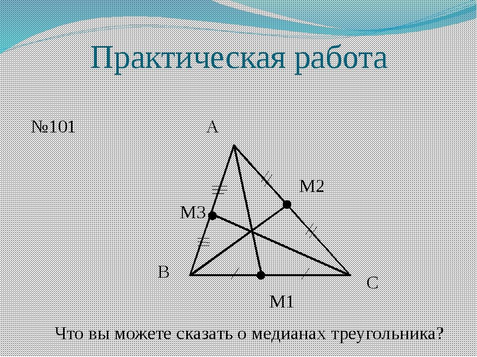 Практическая работа №101 А В С М1 М2 М3 Что вы можете сказать о медианах треу...