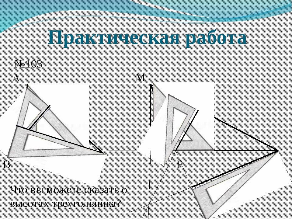 Практическая работа №103 А В С Что вы можете сказать о высотах треугольника?...