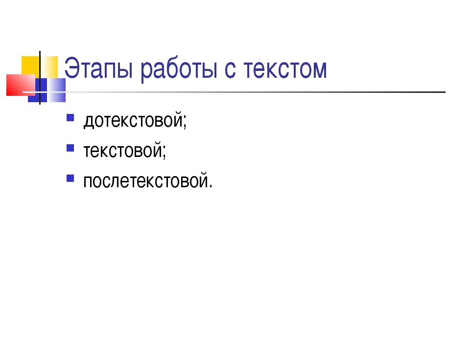 Этапы работы с текстом дотекстовой; текстовой; послетекстовой.