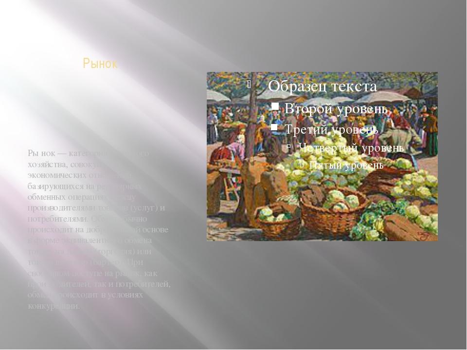 Рынок Ры́нок — категория товарного хозяйства, совокупность экономических отно...