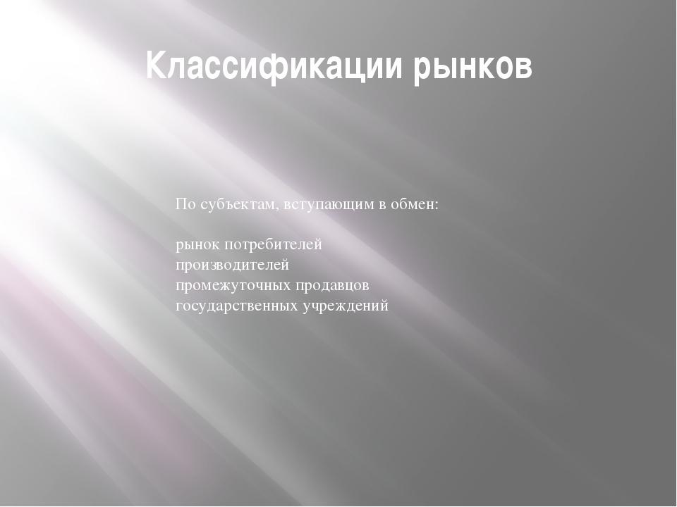 Классификации рынков По субъектам, вступающим в обмен: рынок потребителей про...