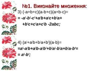№1. Виконайте множення: 3) (-a+b+c)(a-b+c)(a+b-c)= = -a3-b3-c3+a2b+a2c+b2a+ +