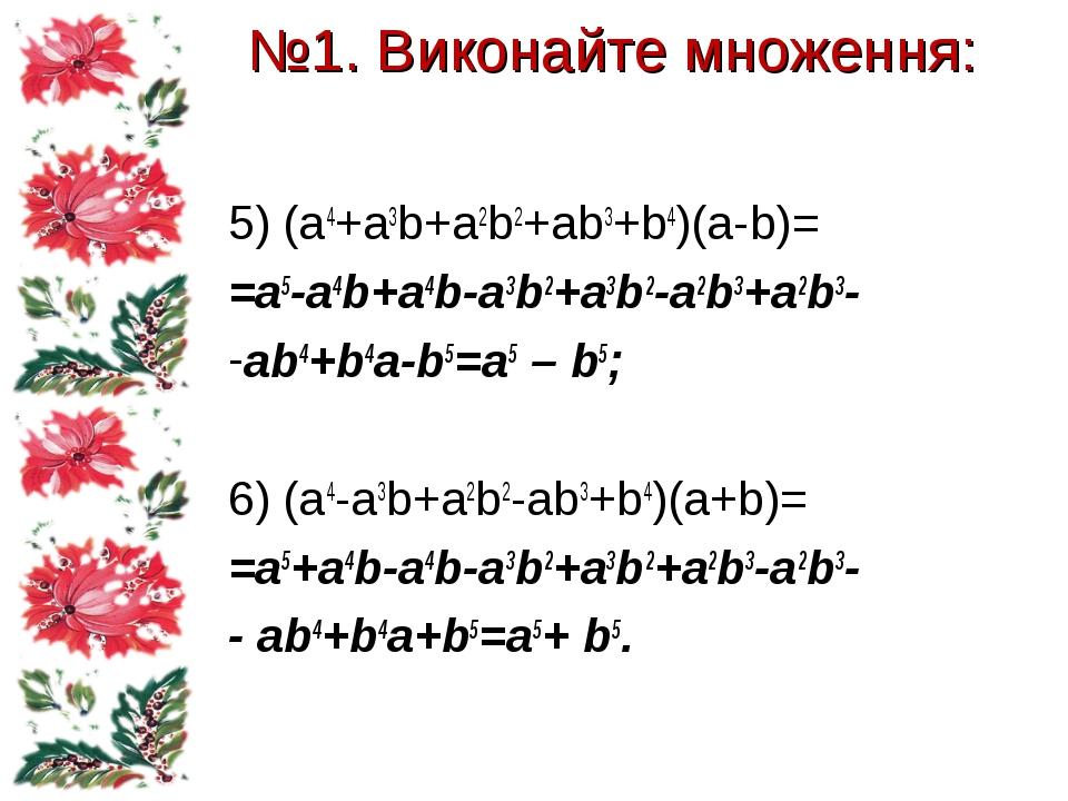 №1. Виконайте множення: 5) (a4+a3b+a2b2+ab3+b4)(a-b)= =a5-a4b+a4b-a3b2+a3b2-a...