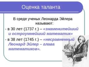 Оценка таланта В среде ученых Леонарда Эйлера называют: - в 30 лет (1737 г.)