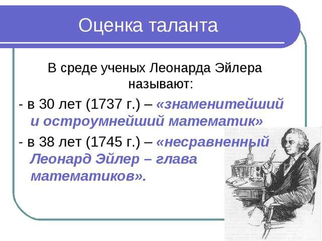 Оценка таланта В среде ученых Леонарда Эйлера называют: - в 30 лет (1737 г.)...