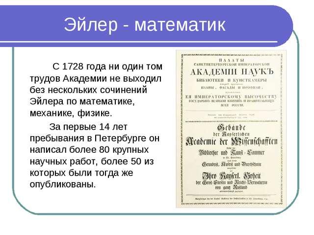 Эйлер - математик  С 1728 года ни один том трудов Академии не выходил без н...