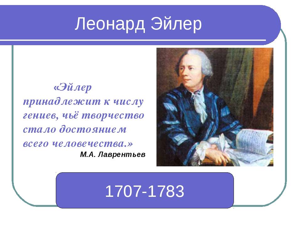 Леонард Эйлер 1707-1783 1707-1783 «Эйлер принадлежит к числу гениев, чьё тво...