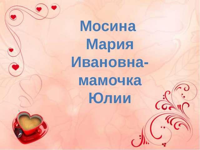 Мосина Мария Ивановна- мамочка Юлии