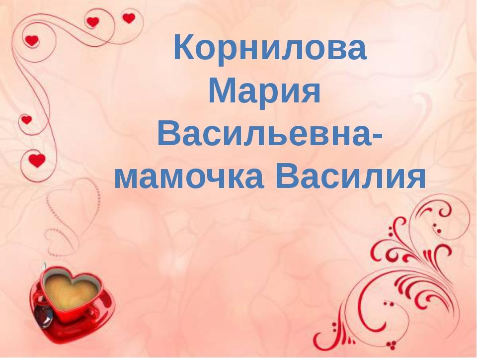 Корнилова Мария Васильевна- мамочка Василия