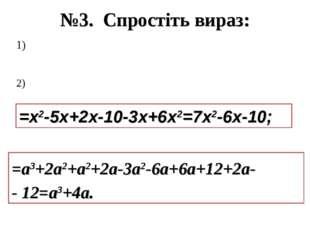 №3. Спростіть вираз: =х2-5х+2х-10-3х+6х2=7х2-6х-10; =а3+2а2+а2+2а-3а2-6а+6а+1