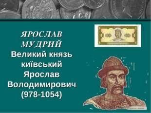 ЯРОСЛАВ МУДРИЙ Великий князь київський Ярослав Володимирович (978-1054)