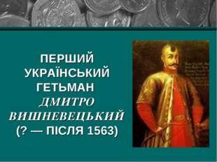 ПЕРШИЙ УКРАЇНСЬКИЙ ГЕТЬМАН ДМИТРО ВИШНЕВЕЦЬКИЙ (? — ПІСЛЯ 1563)