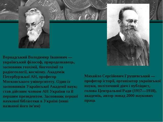 Вернадський Володимир Іванович — український філософ, природознавець, засновн...